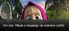 топ игр- Маша и медведь на игровом сайте