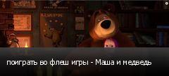 поиграть во флеш игры - Маша и медведь