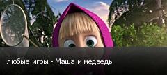 любые игры - Маша и медведь