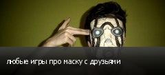 любые игры про маску с друзьями