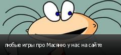 любые игры про Масяню у нас на сайте