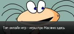 Топ онлайн игр - игры про Масяню здесь