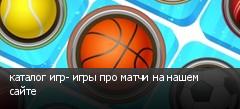 каталог игр- игры про матчи на нашем сайте
