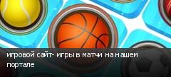 игровой сайт- игры в матчи на нашем портале