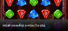 играй на выбор в игры 3 в ряд