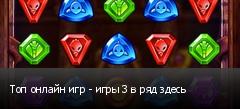 Топ онлайн игр - игры 3 в ряд здесь