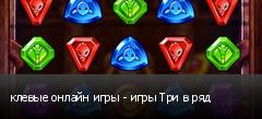 клевые онлайн игры - игры Три в ряд
