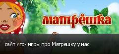 сайт игр- игры про Матрешку у нас