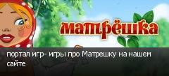 портал игр- игры про Матрешку на нашем сайте