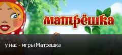у нас - игры Матрешка