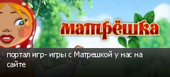 портал игр- игры с Матрешкой у нас на сайте