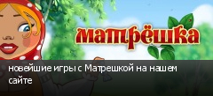 новейшие игры с Матрешкой на нашем сайте