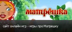 сайт онлайн игр - игры про Матрешку