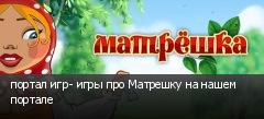 портал игр- игры про Матрешку на нашем портале