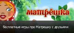 бесплатные игры про Матрешку с друзьями
