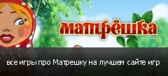 все игры про Матрешку на лучшем сайте игр