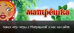 поиск игр- игры с Матрешкой у нас на сайте