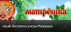играй бесплатно в игры Матрешка
