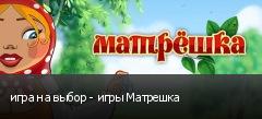 игра на выбор - игры Матрешка