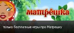 только бесплатные игры про Матрешку