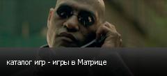каталог игр - игры в Матрице