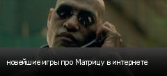 новейшие игры про Матрицу в интернете