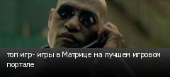топ игр- игры в Матрице на лучшем игровом портале