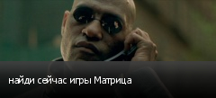 найди сейчас игры Матрица