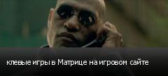 клевые игры в Матрице на игровом сайте