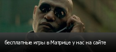 бесплатные игры в Матрице у нас на сайте