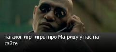 каталог игр- игры про Матрицу у нас на сайте