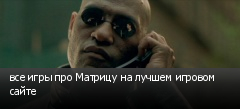 все игры про Матрицу на лучшем игровом сайте