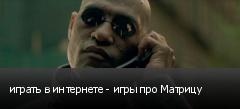 играть в интернете - игры про Матрицу