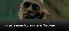 поиграть на выбор в игры в Матрице