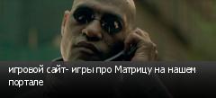 игровой сайт- игры про Матрицу на нашем портале