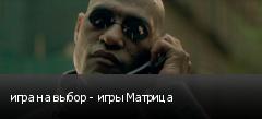 игра на выбор - игры Матрица