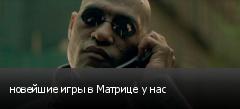 новейшие игры в Матрице у нас