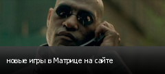 новые игры в Матрице на сайте