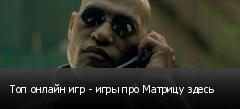 Топ онлайн игр - игры про Матрицу здесь