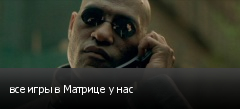 все игры в Матрице у нас