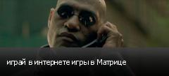 играй в интернете игры в Матрице