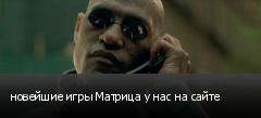 новейшие игры Матрица у нас на сайте
