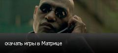 скачать игры в Матрице