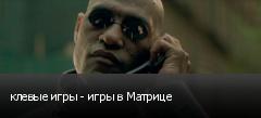 клевые игры - игры в Матрице