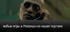 любые игры в Матрице на нашем портале