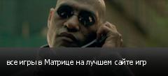 все игры в Матрице на лучшем сайте игр