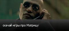 скачай игры про Матрицу