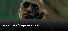 все игры в Матрице в сети