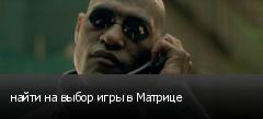 найти на выбор игры в Матрице