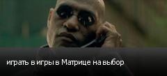 играть в игры в Матрице на выбор